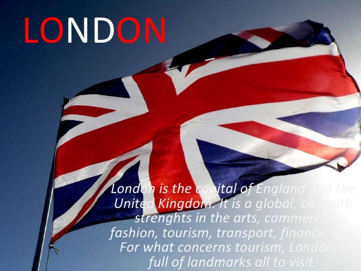 LO ND ON London is the capital of England and the United Kingdom. It is a global, city with strenghts in the arts, commerc...
