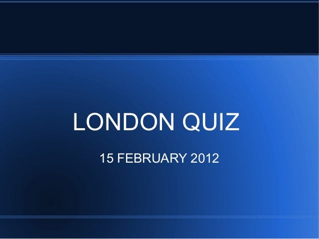 LONDON QUIZ 15 FEBRUARY 2012