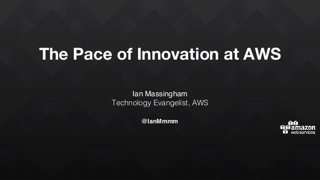 The Pace of Innovation at AWS Ian Massingham Technology Evangelist, AWS @IanMmmm