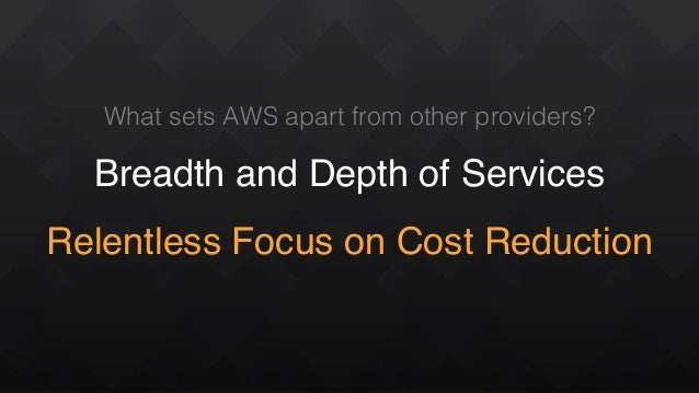 What sets AWS apart from other providers? Breadth and Depth of Services Relentless Focus on Cost Reduction