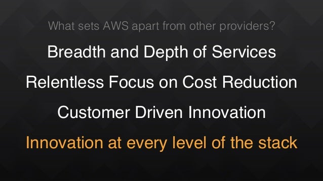 What sets AWS apart from other providers? Breadth and Depth of Services Relentless Focus on Cost Reduction Customer Driven...
