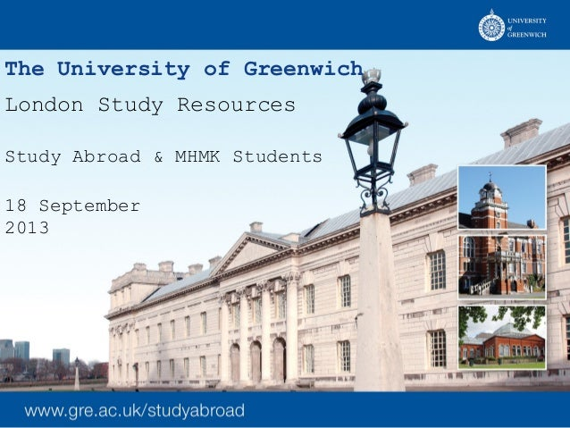 The University of Greenwich London Study Resources Study Abroad & MHMK Students 18 September 2013