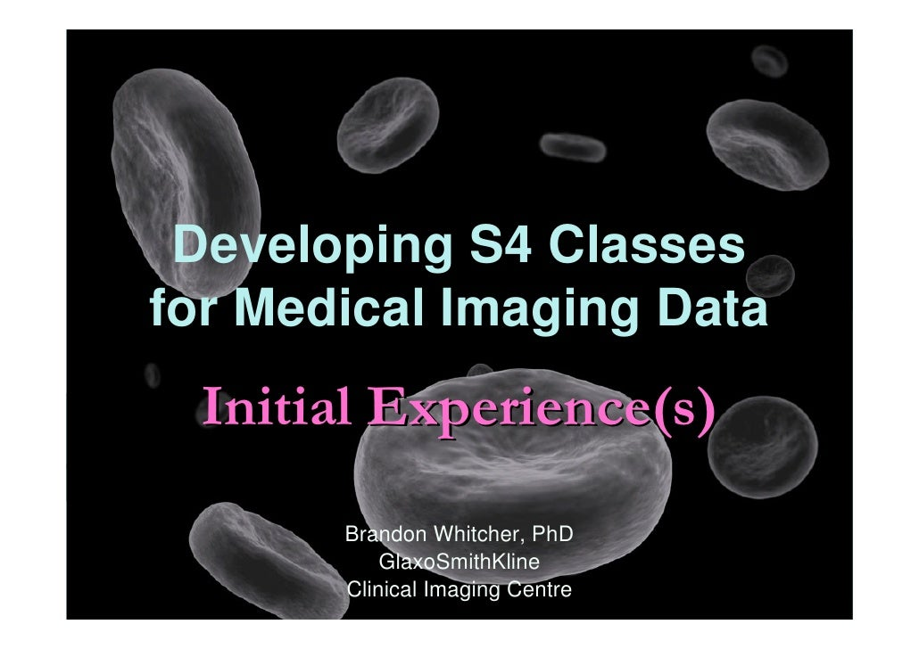 Developing S4 Classes for Medical Imaging Data   Initial Experience(s)        Brandon Whitcher, PhD            GlaxoSmithK...