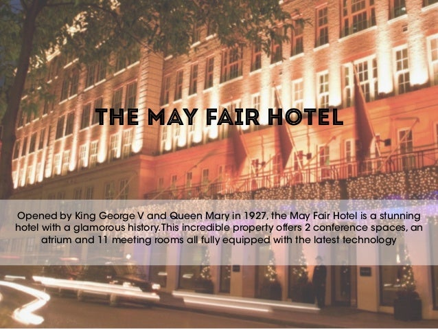 THE MAY FAIR HOTEL Opened by King George V and Queen Mary in 1927, the May Fair Hotel is a stunning hotel with a glamorous...