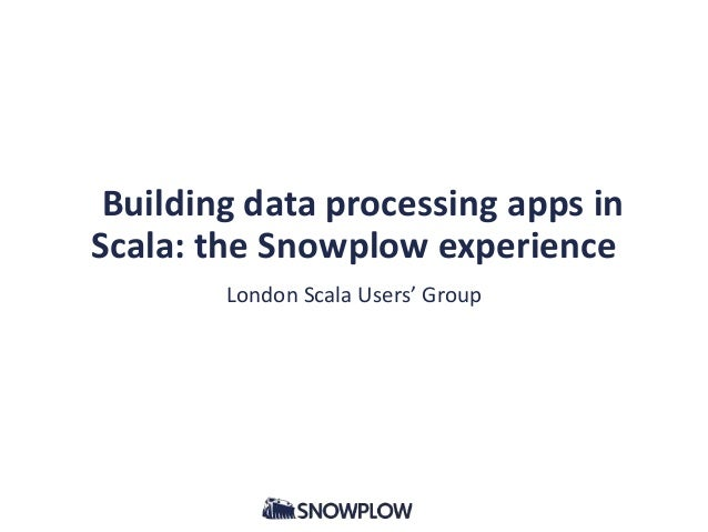 Building data processing apps in Scala: the Snowplow experience London Scala Users' Group