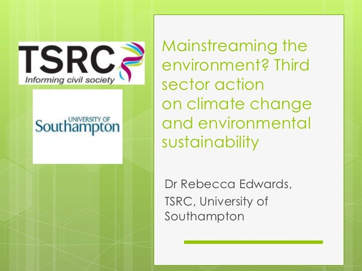 Mainstreaming the environment? Third sector action onclimate change and environmental sustainability<br />Dr Rebecca Edwa...