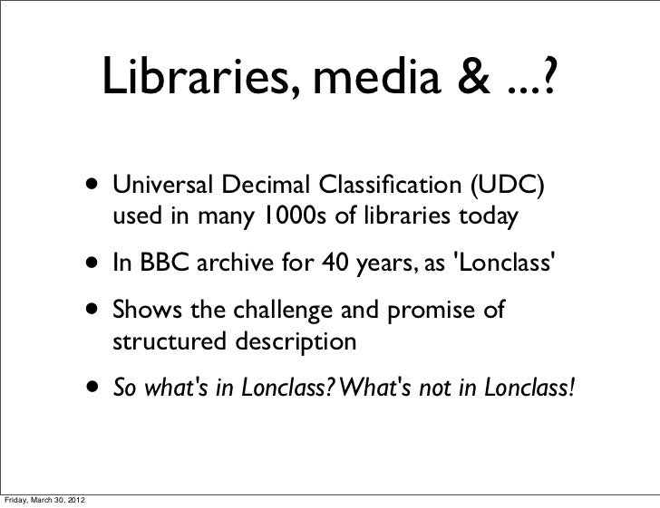 Libraries, media & ...?                     • Universal Decimal Classification (UDC)                         used in many 1...