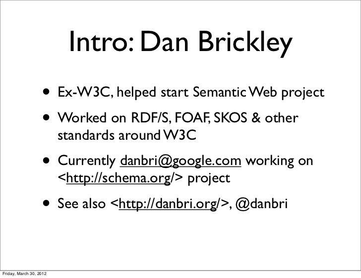 Intro: Dan Brickley                   • Ex-W3C, helped start Semantic Web project                   • Worked on RDF/S, FOA...