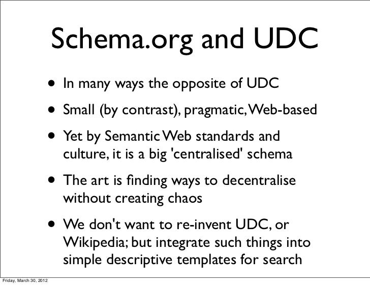 Schema.org and UDC                     • In many ways the opposite of UDC                     • Small (by contrast), pragm...