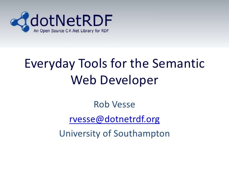 Everyday Tools for the Semantic Web Developer<br />Rob Vesse<br />rvesse@dotnetrdf.org<br />University of Southampton<br />