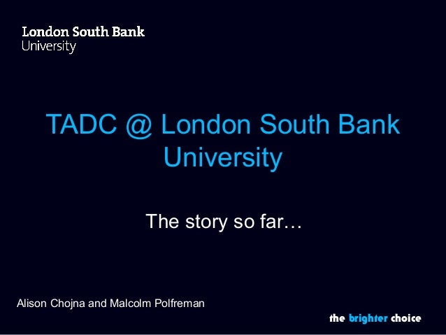 TADC @ London South Bank  the brighter choice  University  The story so far…  Alison Chojna and Malcolm Polfreman