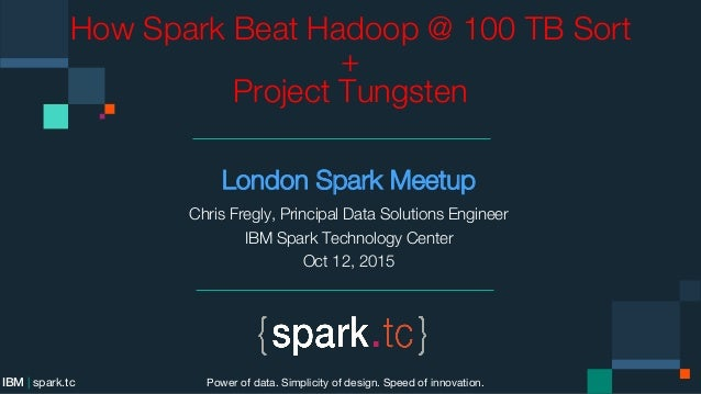 How Spark Beat Hadoop @ 100 TB Sort +  Project Tungsten London Spark Meetup Chris Fregly, Principal Data Solutions Enginee...