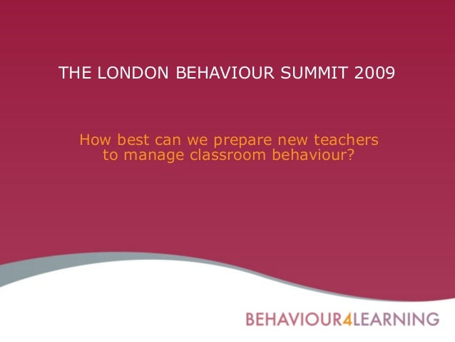 THE LONDON BEHAVIOUR SUMMIT 2009 How best can we prepare new teachers to manage classroom behaviour?
