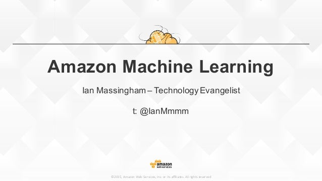 ©2015, Amazon Web Services, Inc. or its affiliates. All rights reserved Amazon Machine Learning Ian Massingha...