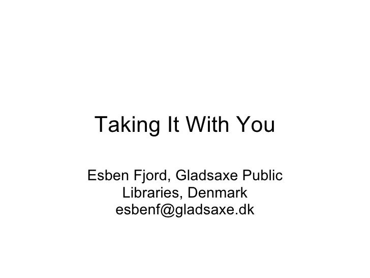 Taking It With YouEsben Fjord, Gladsaxe Public    Libraries, Denmark   esbenf@gladsaxe.dk