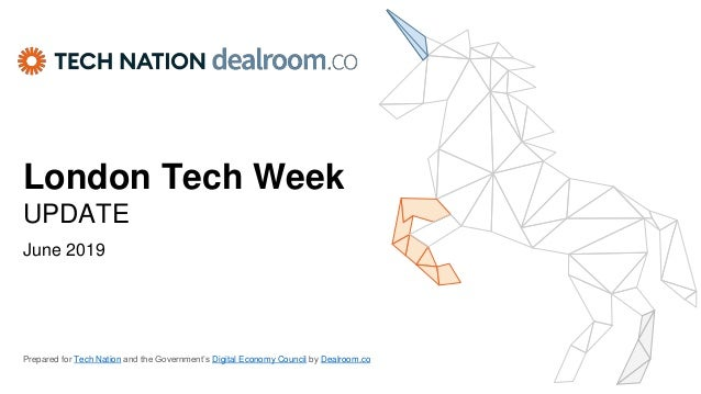 London Tech Week UPDATE June 2019 Prepared for Tech Nation and the Government's Digital Economy Council by Dealroom.co
