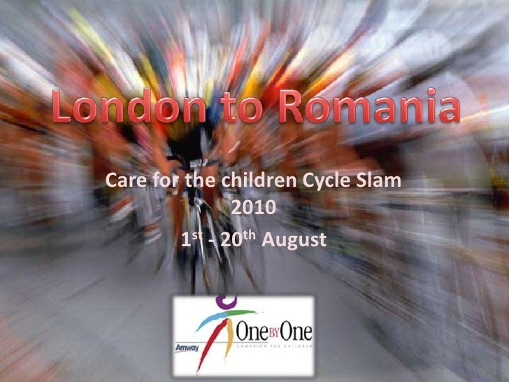 London to Romania<br />Care for the children Cycle Slam 2010<br />1st - 20th August <br />