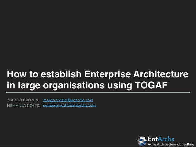 How to establish Enterprise Architecture in large organisations using TOGAF EntArchs Agile Architecture Consulting margo.c...