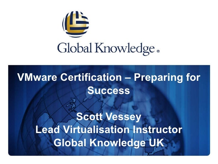 VMware Certification – Preparing for Success Scott Vessey Lead Virtualisation Instructor Global Knowledge UK