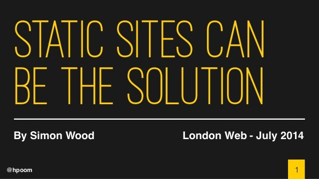 @hpoom Static Sites Can be the Solution By Simon Wood London Web - July 2014 1