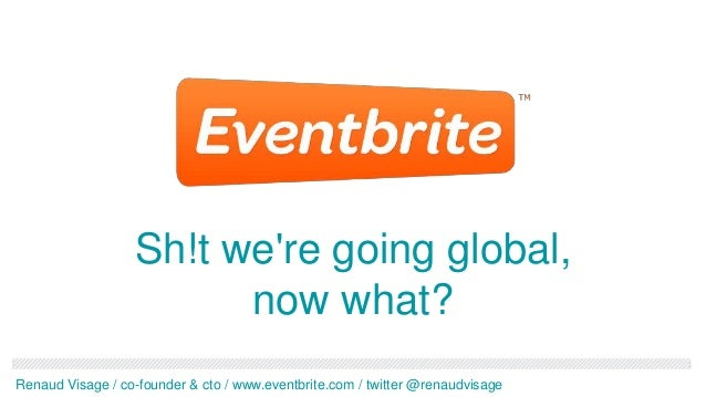 Sh!t were going global,                        now what?Renaud Visage / co-founder & cto / www.eventbrite.com / twitter @r...