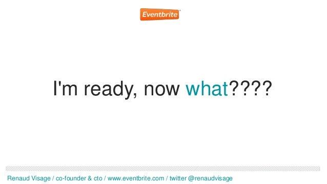 Im ready, now what????Renaud Visage / co-founder & cto / www.eventbrite.com / twitter @renaudvisage