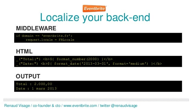 Localize your back-end      MIDDLEWARE      if domain == eventbrite.fr:           request.locale = FRLocale      HTML     ...