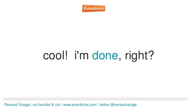 cool! im done, right?Renaud Visage / co-founder & cto / www.eventbrite.com / twitter @renaudvisage