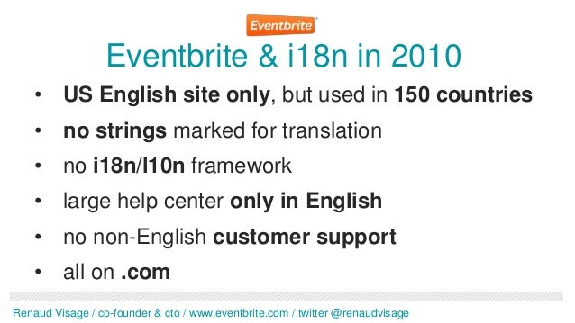Eventbrite & i18n in 2010    • US English site only, but used in 150 countries    • no strings marked for translation    •...
