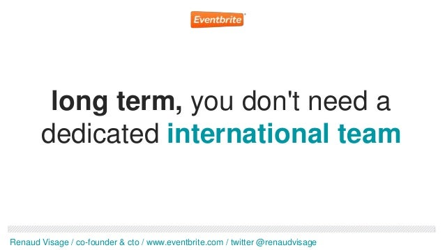 long term, you dont need a       dedicated international teamRenaud Visage / co-founder & cto / www.eventbrite.com / twitt...