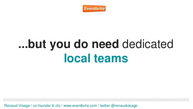 ...but you do need dedicated                 local teamsRenaud Visage / co-founder & cto / www.eventbrite.com / twitter @r...
