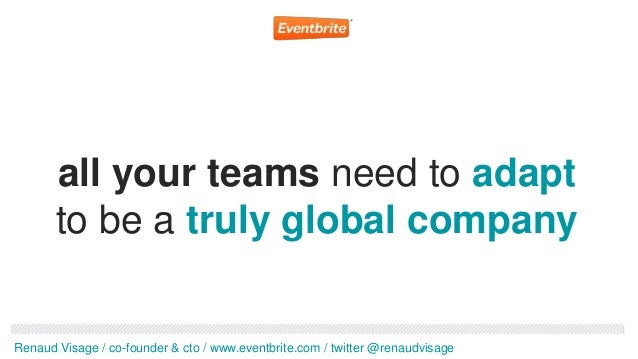 all your teams need to adapt       to be a truly global companyRenaud Visage / co-founder & cto / www.eventbrite.com / twi...