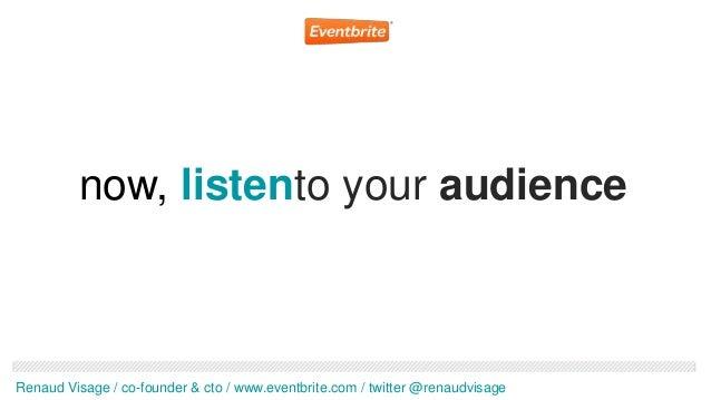 now, listento your audienceRenaud Visage / co-founder & cto / www.eventbrite.com / twitter @renaudvisage