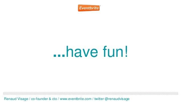 ...have fun!Renaud Visage / co-founder & cto / www.eventbrite.com / twitter @renaudvisage