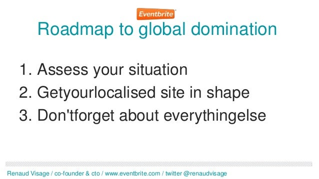 Roadmap to global domination    1. Assess your situation    2. Getyourlocalised site in shape    3. Dontforget about every...