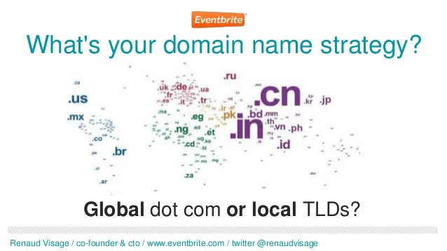 Whats your domain name strategy?                  Global dot com or local TLDs?Renaud Visage / co-founder & cto / www.even...