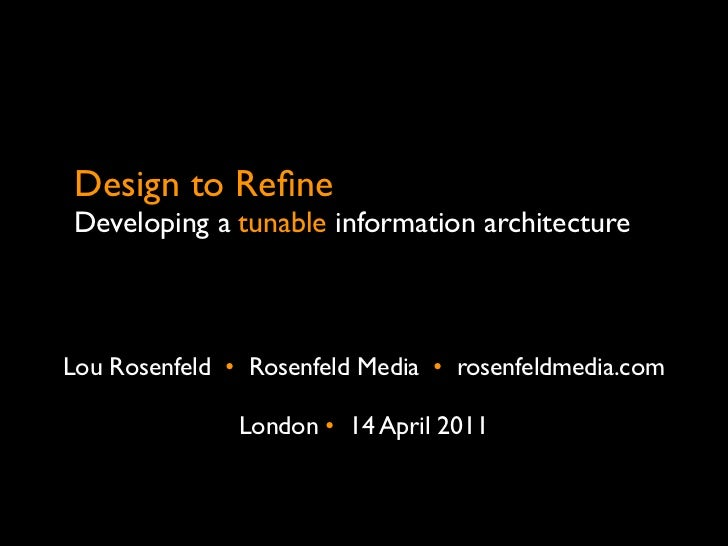 Design to RefineDeveloping a tunable information architectureLou Rosenfeld •  Rosenfeld Media •  rosenfeldmedia.com        ...