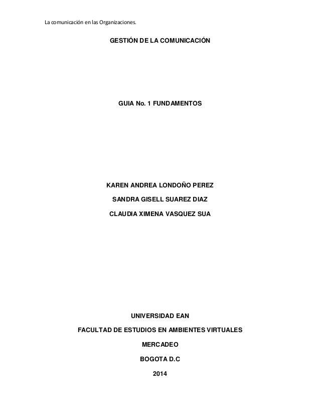 La comunicación en las Organizaciones. GESTIÓN DE LA COMUNICACIÓN GUIA No. 1 FUNDAMENTOS KAREN ANDREA LONDOÑO PEREZ SANDRA...