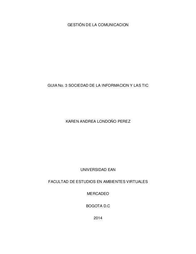 GESTIÓN DE LA COMUNICACION GUIA No. 3 SOCIEDAD DE LA INFORMACION Y LAS TIC KAREN ANDREA LONDOÑO PEREZ UNIVERSIDAD EAN FACU...
