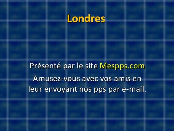 Londres Présenté par le site  Mespps.com Amusez-vous avec vos amis en leur envoyant nos pps par e-mail.