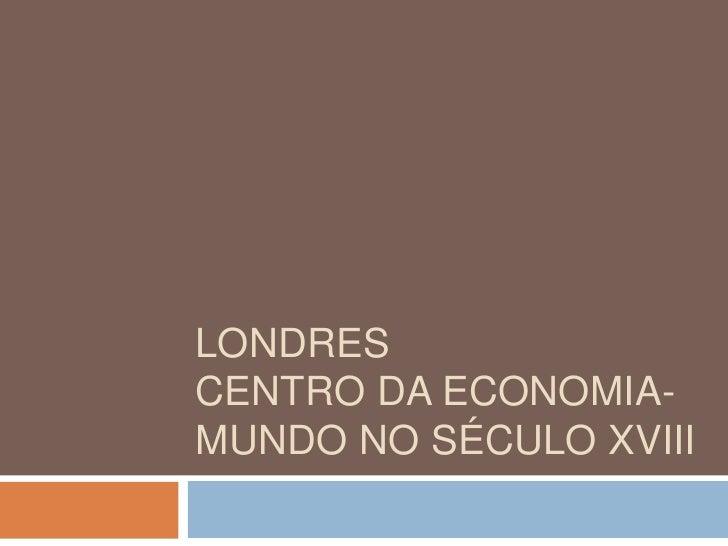 Londres Centro da Economia-Mundo no século XVIII<br />