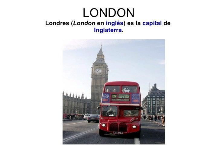 LONDONLondres (London en inglés) es la capital de               Inglaterra.