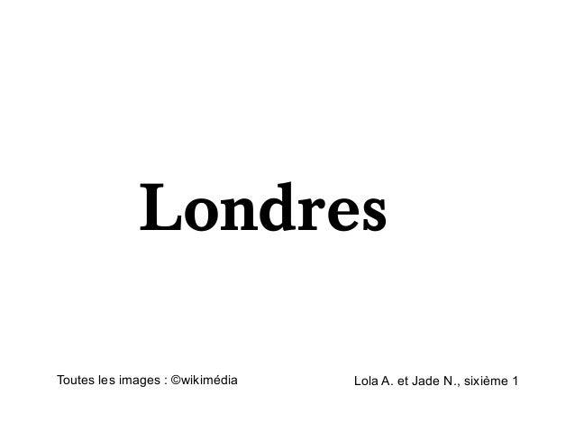LondresToutes les images : ©wikimédia   Lola A. et Jade N., sixième 1