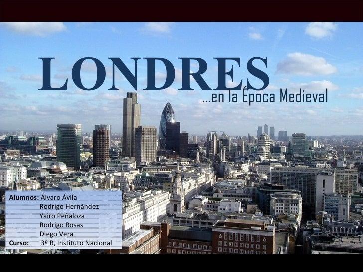 LONDRES … en la Época Medieval Alumnos:  Álvaro Ávila Rodrigo Hernández Yairo Peñaloza Rodrigo Rosas Diego Vera  Curso:  3...