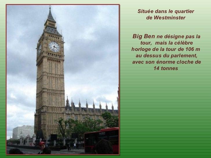 Située dans le quartier de Westminster Big Ben  ne désigne pas la tour,  mais la célèbre horloge de la tour de 106 m  au d...