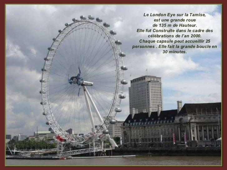 Le London Eye sur la Tamise, est une grande roue  de 135 m de Hauteur. Elle fut Construite dans le cadre des célébrations ...