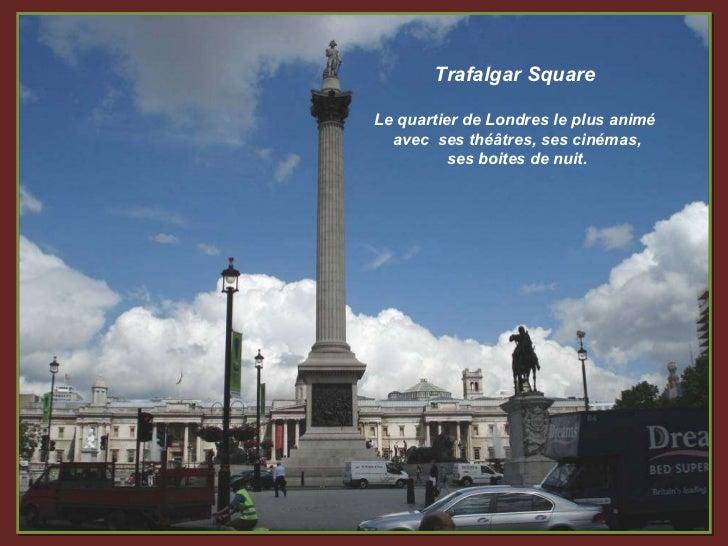 Trafalgar Square Le quartier de Londres le plus animé avec  ses théâtres, ses cinémas, ses boites de nuit.
