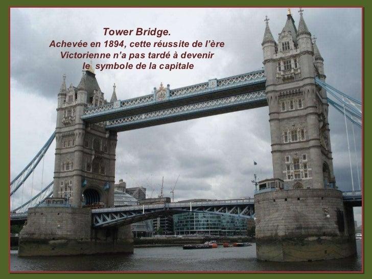 Tower Bridge. Achevée en 1894, cette réussite de l'ère Victorienne n'a pas tardé à devenir le  symbole de la capitale