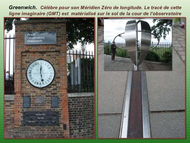 Greenwich.  Célèbre pour son Méridien Zéro de longitude. Le tracé de cette ligne imaginaire (GMT) est  matérialisé sur le ...
