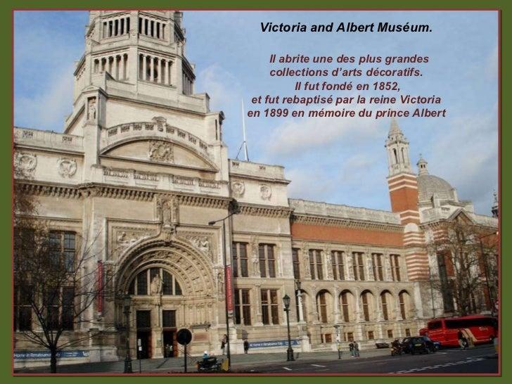 Victoria and Albert Muséum. Il abrite une des plus grandes collections d'arts décoratifs.  Il fut fondé en 1852, et fut re...